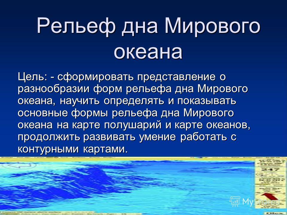 Рельеф дна Мирового океана Цель: - сформировать представление о разнообразии форм рельефа дна Мирового океана, научить определять и показывать основные формы рельефа дна Мирового океана на карте полушарий и карте океанов, продолжить развивать умение