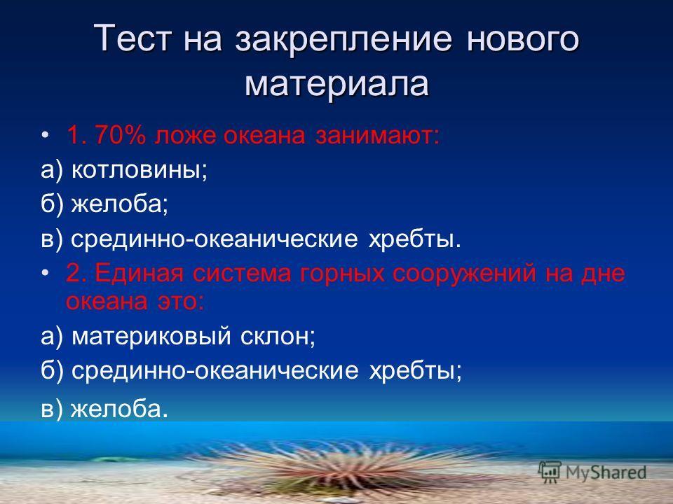 Тест на закрепление нового материала 1. 70% ложе океана занимают: а) котловины; б) желоба; в) срединно-океанические хребты. 2. Единая система горных сооружений на дне океана это: а) материковый склон; б) срединно-океанические хребты; в) желоба.