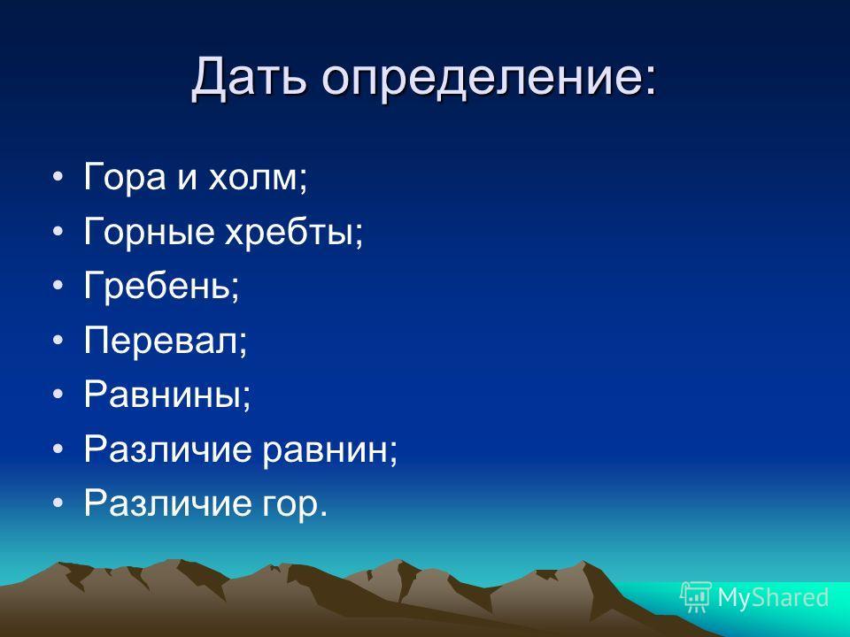 Дать определение: Гора и холм; Горные хребты; Гребень; Перевал; Равнины; Различие равнин; Различие гор.