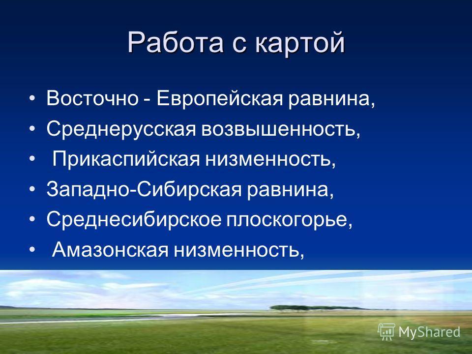 Работа с картой Восточно - Европейская равнина, Среднерусская возвышенность, Прикаспийская низменность, Западно-Сибирская равнина, Среднесибирское плоскогорье, Амазонская низменность,