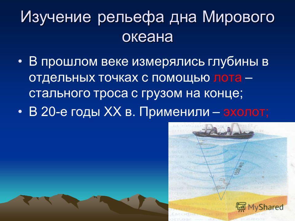 Изучение рельефа дна Мирового океана В прошлом веке измерялись глубины в отдельных точках с помощью лота – стального троса с грузом на конце; В 20-е годы XX в. Применили – эхолот;