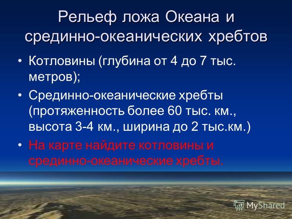Рельеф ложа Океана и срединно-океанических хребтов Котловины (глубина от 4 до 7 тыс. метров); Срединно-океанические хребты (протяженность более 60 тыс. км., высота 3-4 км., ширина до 2 тыс.км.) На карте найдите котловины и срединно-океанические хребт