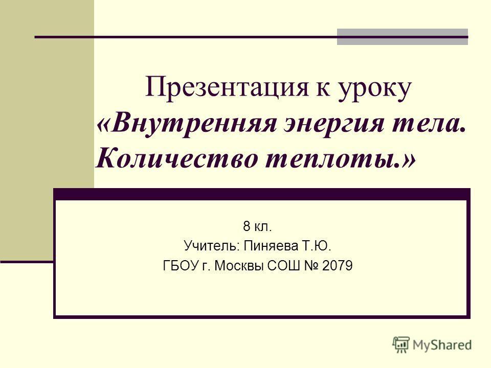 Презентация к уроку «Внутренняя энергия тела. Количество теплоты.» 8 кл. Учитель: Пиняева Т.Ю. ГБОУ г. Москвы СОШ 2079