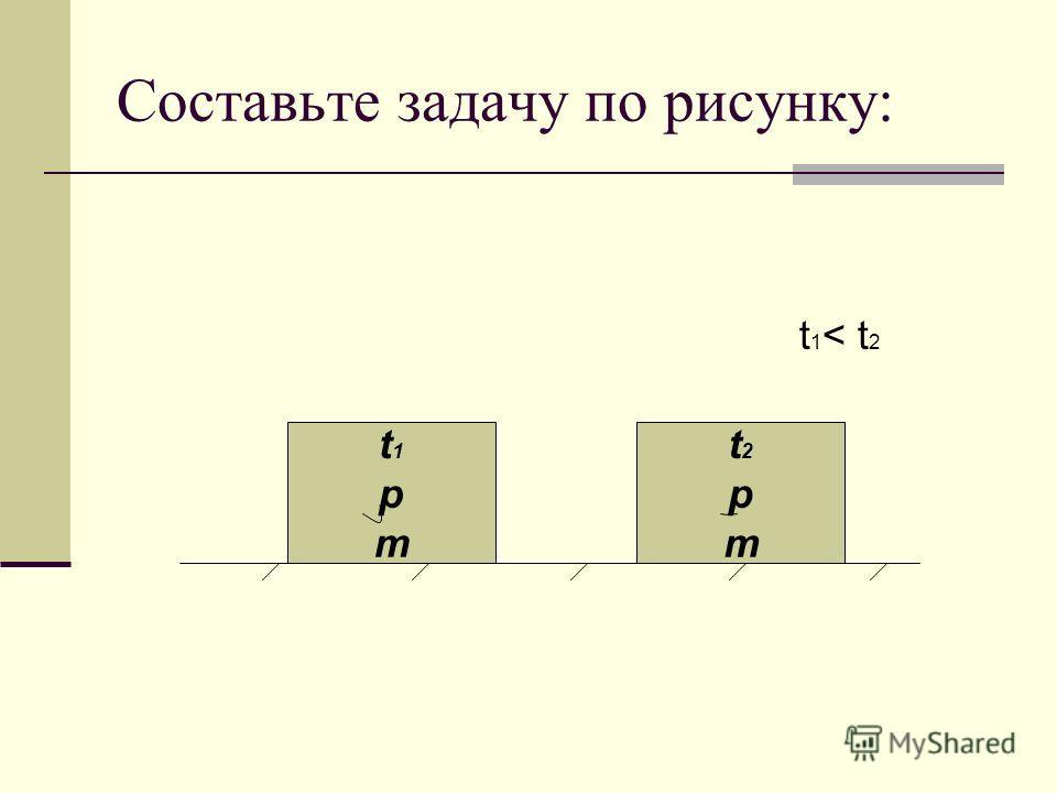 Составьте задачу по рисунку: t 1 < t 2 t1pmt1pm t2pmt2pm