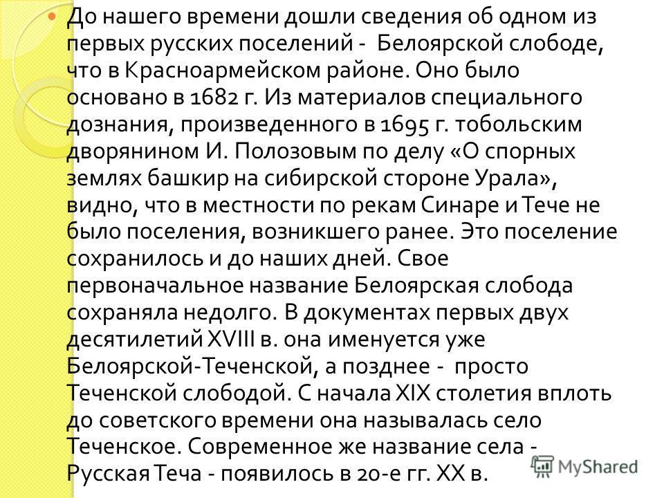 До нашего времени дошли сведения об одном из первых русских поселений - Белоярской слободе, что в Красноармейском районе. Оно было основано в 1682 г. Из материалов специального дознания, произведенного в 1695 г. тобольским дворянином И. Полозовым по