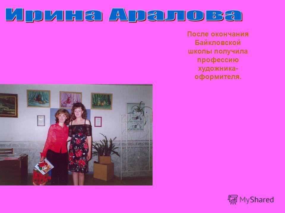 После окончания Байкловской школы получила профессию художника- оформителя.