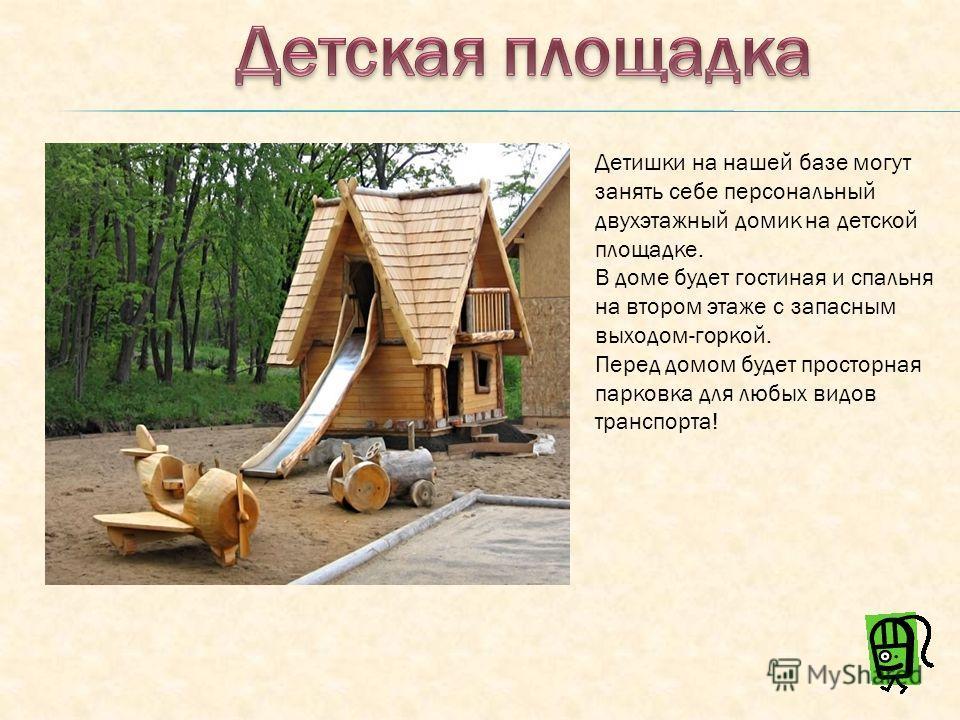 Детишки на нашей базе могут занять себе персональный двухэтажный домик на детской площадке. В доме будет гостиная и спальня на втором этаже с запасным выходом-горкой. Перед домом будет просторная парковка для любых видов транспорта!