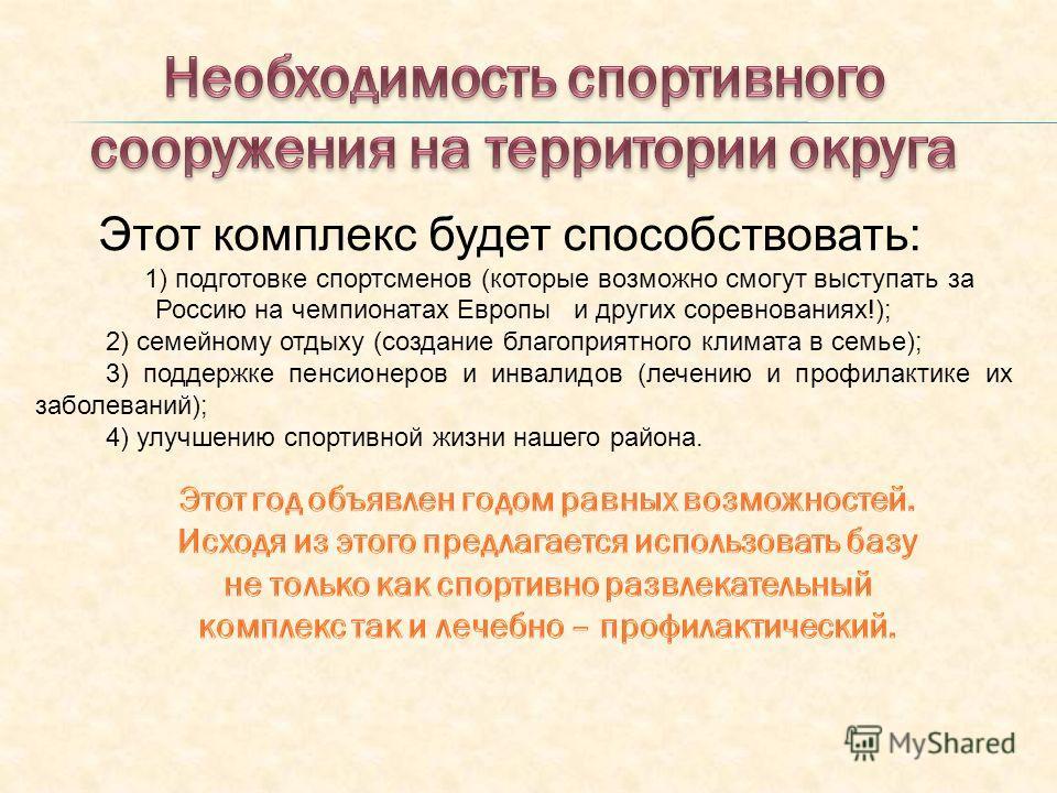 Этот комплекс будет способствовать: 1) подготовке спортсменов (которые возможно смогут выступать за Россию на чемпионатах Европы и других соревнованиях!); 2) семейному отдыху (создание благоприятного климата в семье); 3) поддержке пенсионеров и инвал
