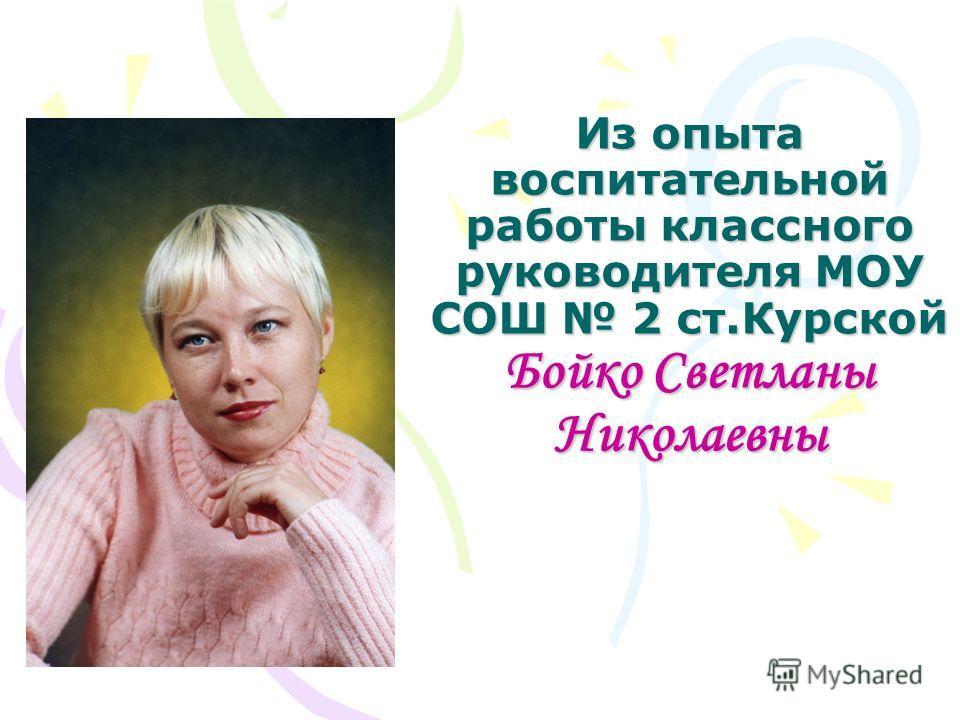 Из опыта воспитательной работы классного руководителя МОУ СОШ 2 ст.Курской Бойко Светланы Николаевны