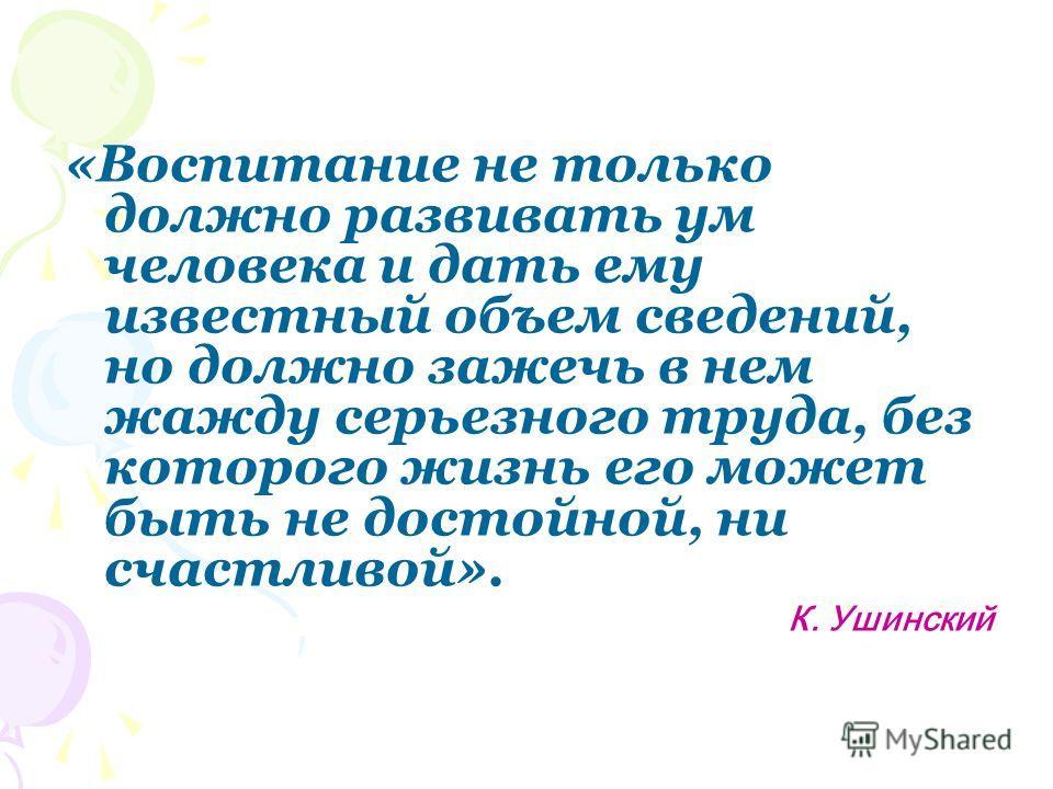 «Воспитание не только должно развивать ум человека и дать ему известный объем сведений, но должно зажечь в нем жажду серьезного труда, без которого жизнь его может быть не достойной, ни счастливой». К. Ушинский