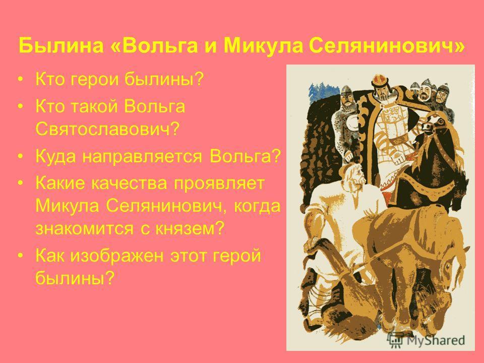 Былина «Вольга и Микула Селянинович» Кто герои былины? Кто такой Вольга Святославович? Куда направляется Вольга? Какие качества проявляет Микула Селянинович, когда знакомится с князем? Как изображен этот герой былины?
