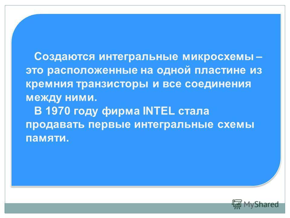 Создаются интегральные микросхемы – это расположенные на одной пластине из кремния транзисторы и все соединения между ними. В 1970 году фирма INTEL стала продавать первые интегральные схемы памяти.
