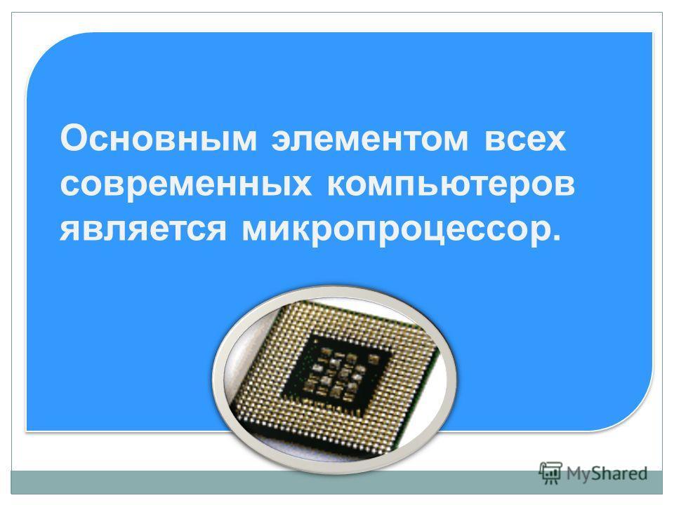 Основным элементом всех современных компьютеров является микропроцессор.