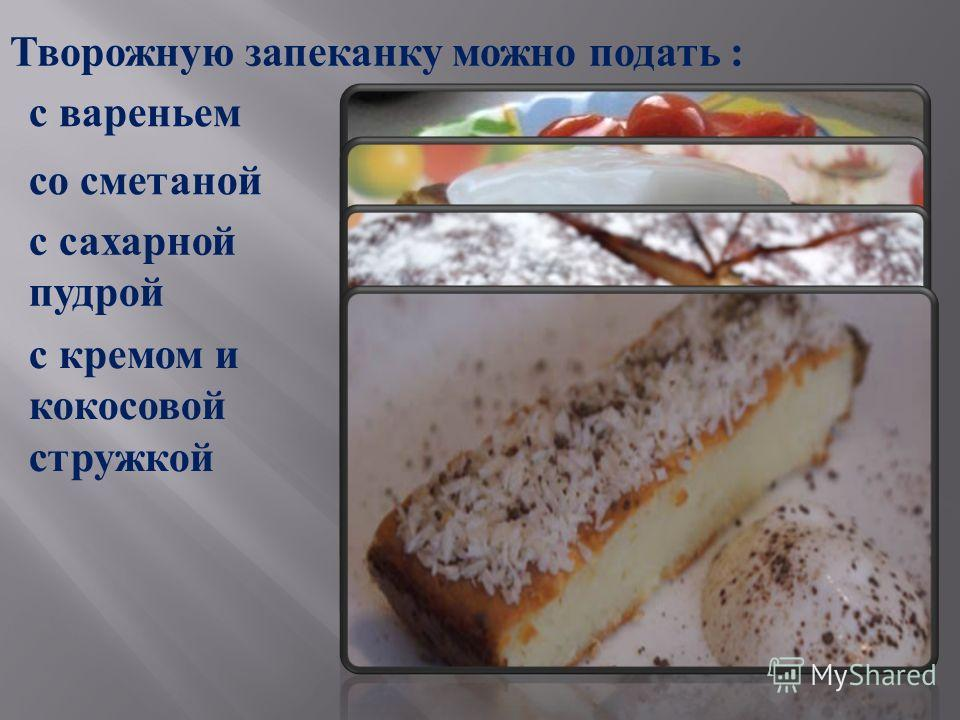 Творожную запеканку можно подать : с вареньем с сахарной пудрой со сметаной с кремом и кокосовой стружкой