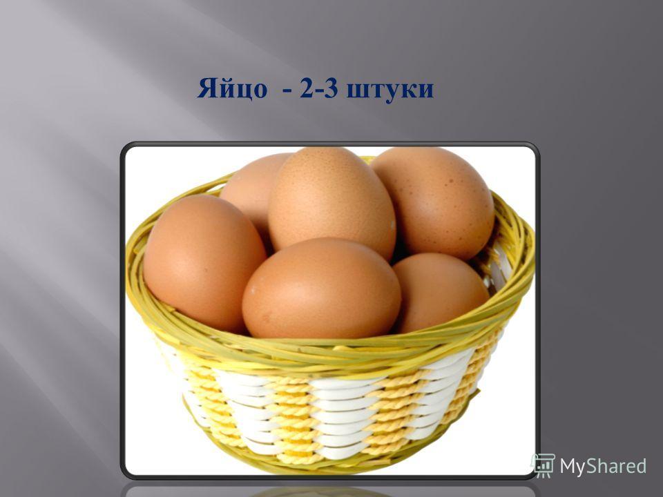 Яйцо - 2-3 штуки