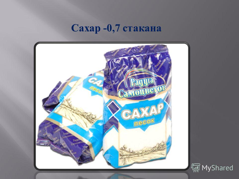 Сахар -0,7 стакана