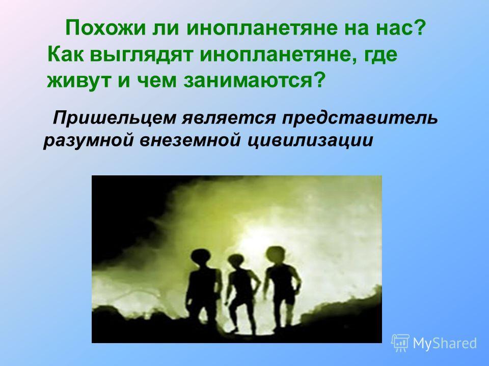 Похожи ли инопланетяне на нас? Как выглядят инопланетяне, где живут и чем занимаются? Пришельцем является представитель разумной внеземной цивилизации