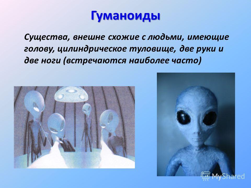 Гуманоиды Существа, внешне схожие с людьми, имеющие голову, цилиндрическое туловище, две руки и две ноги (встречаются наиболее часто)