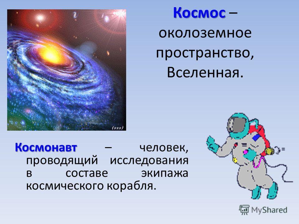 Космос Космос – околоземное пространство, Вселенная. Космонавт Космонавт – человек, проводящий исследования в составе экипажа космического корабля.