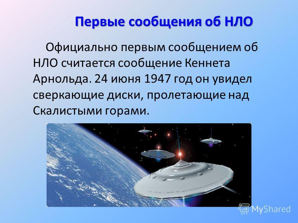 Первые сообщения об НЛО Официально первым сообщением об НЛО считается сообщение Кеннета Арнольда. 24 июня 1947 год он увидел сверкающие диски, пролетающие над Скалистыми горами.