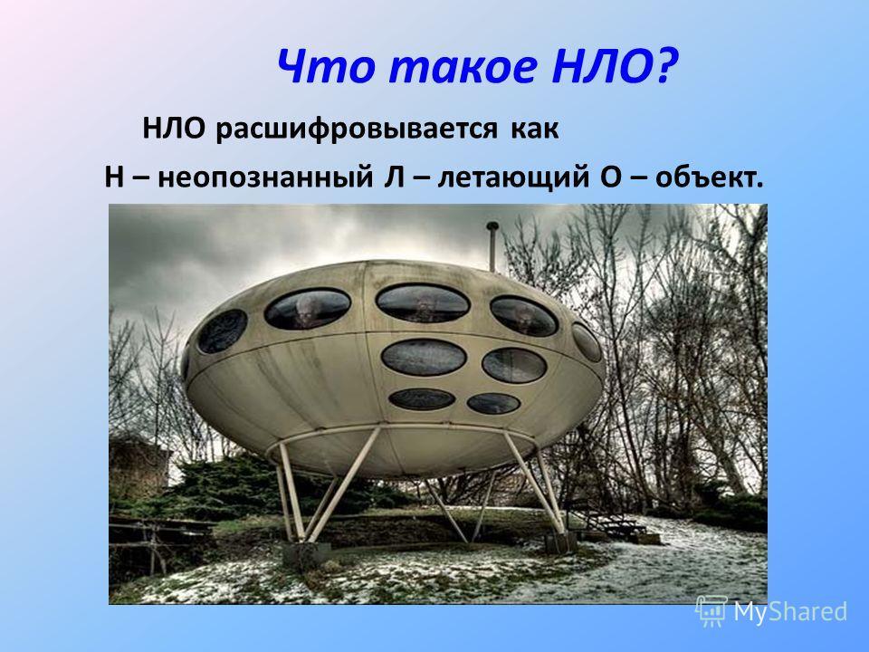 Что такое НЛО? НЛО расшифровывается как Н – неопознанный Л – летающий О – объект.