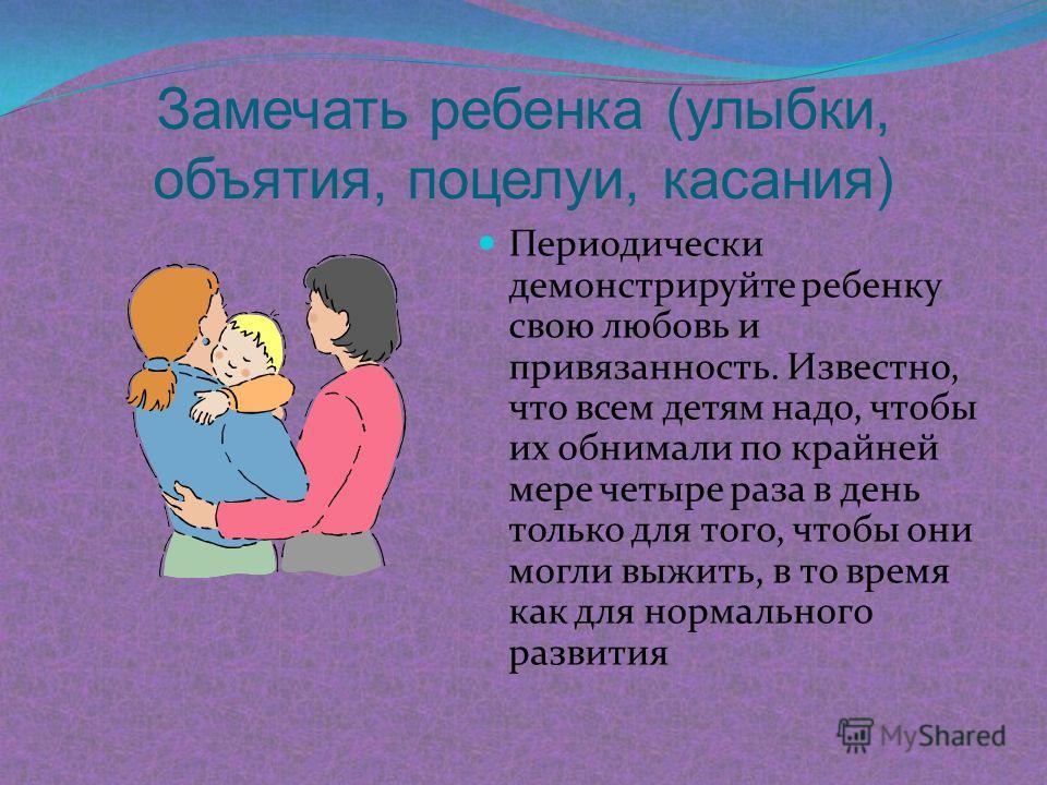 Замечать ребенка (улыбки, объятия, поцелуи, касания) Периодически демонстрируйте ребенку свою любовь и привязанность. Известно, что всем детям надо, чтобы их обнимали по крайней мере четыре раза в день только для того, чтобы они могли выжить, в то вр