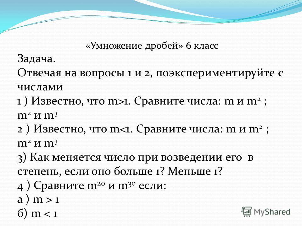 «Умножение дробей» 6 класс Задача. Отвечая на вопросы 1 и 2, поэкспериментируйте с числами 1 ) Известно, что m>1. Сравните числа: m и m 2 ; m 2 и m 3 2 ) Известно, что m 1 б) m < 1