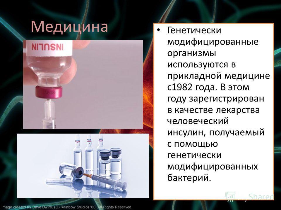 Медицина Генетически модифицированные организмы используются в прикладной медицине с1982 года. В этом году зарегистрирован в качестве лекарства человеческий инсулин, получаемый с помощью генетически модифицированных бактерий.