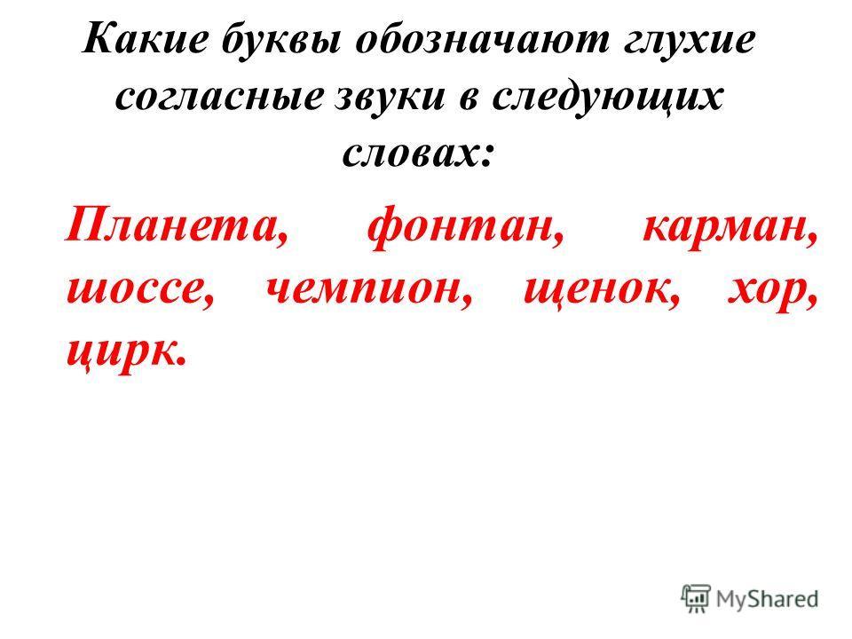Какие буквы обозначают глухие согласные звуки в следующих словах: Планета, фонтан, карман, шоссе, чемпион, щенок, хор, цирк.