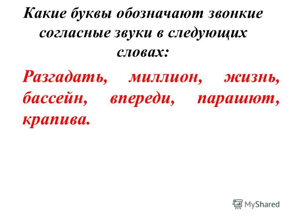 Какие буквы обозначают звонкие согласные звуки в следующих словах: Разгадать, миллион, жизнь, бассейн, впереди, парашют, крапива.