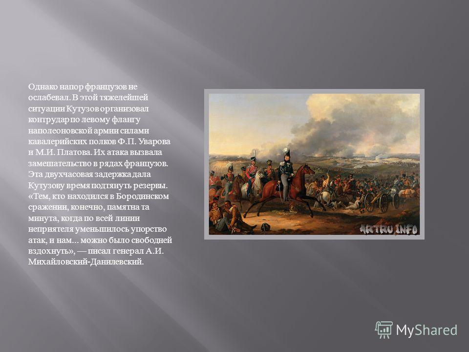 Однако напор французов не ослабевал. В этой тяжелейшей ситуации Кутузов организовал контрудар по левому флангу наполеоновской армии силами кавалерийских полков Ф. П. Уварова и М. И. Платова. Их атака вызвала замешательство в рядах французов. Эта двух