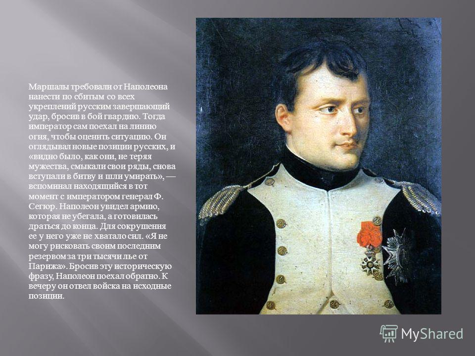 Маршалы требовали от Наполеона нанести по сбитым со всех укреплений русским завершающий удар, бросив в бой гвардию. Тогда император сам поехал на линию огня, чтобы оценить ситуацию. Он оглядывал новые позиции русских, и « видно было, как они, не теря