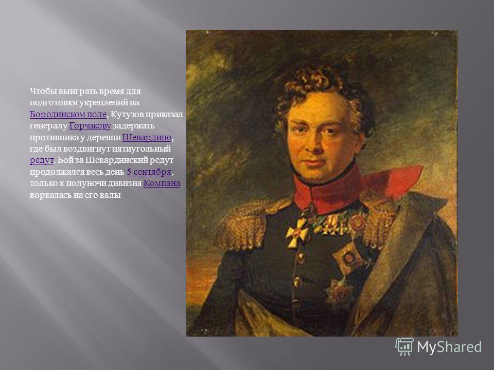 Чтобы выиграть время для подготовки укреплений на Бородинском поле, Кутузов приказал генералу Горчакову задержать противника у деревни Шевардино, где был воздвигнут пятиугольный редут. Бой за Шевардинский редут продолжался весь день 5 сентября, тольк