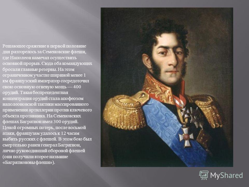 Решающее сражение в первой половине дня разгорелось за Семеновские флеши, где Наполеон намечал осуществить основной прорыв. Сюда оба командующих бросали главные резервы. На этом ограниченном участке шириной менее 1 км французский император сосредоточ