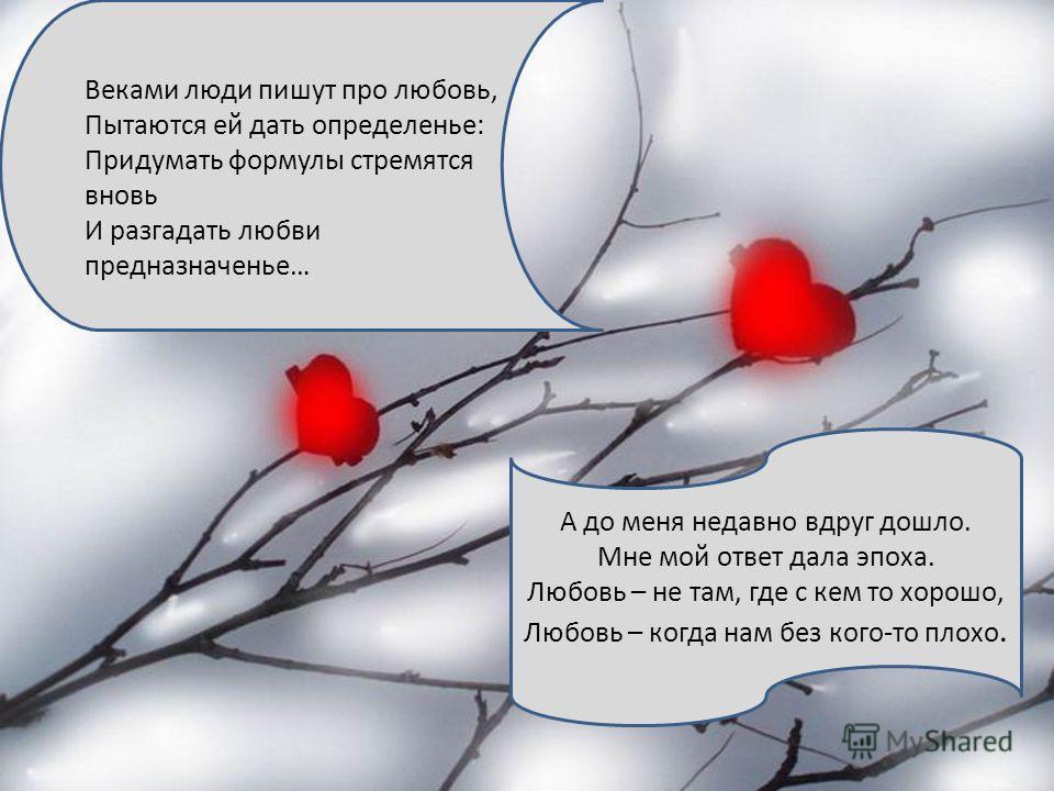 Веками люди пишут про любовь, Пытаются ей дать определенье: Придумать формулы стремятся вновь И разгадать любви предназначенье… А до меня недавно вдруг дошло. Мне мой ответ дала эпоха. Любовь – не там, где с кем то хорошо, Любовь – когда нам без кого