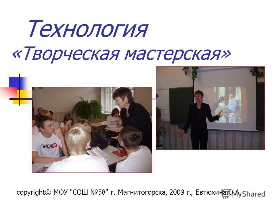 Технология «Творческая мастерская» copyright© МОУ СОШ 58 г. Магнитогорска, 2009 г., Евтюхина О.А.