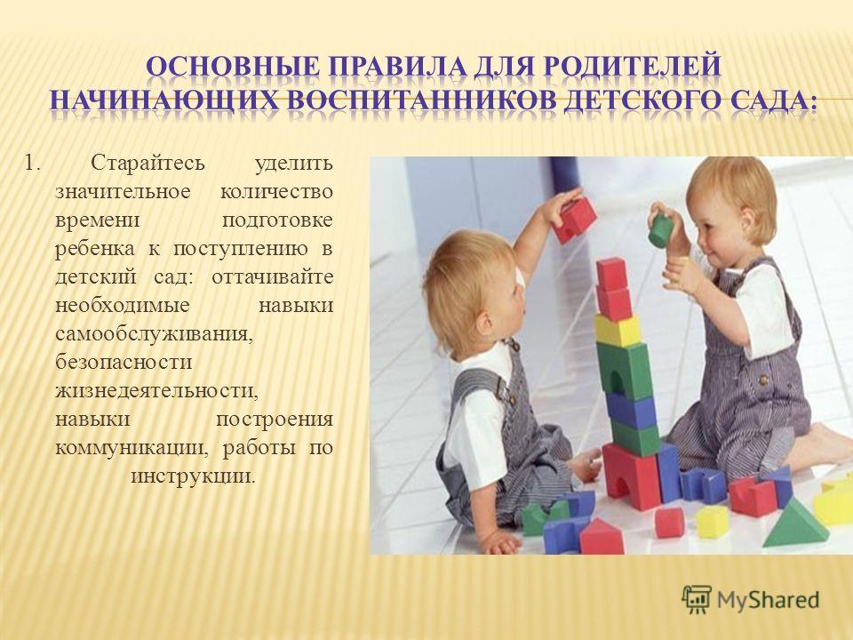 1. Старайтесь уделить значительное количество времени подготовке ребенка к поступлению в детский сад: оттачивайте необходимые навыки самообслуживания, безопасности жизнедеятельности, навыки построения коммуникации, работы по инструкции.