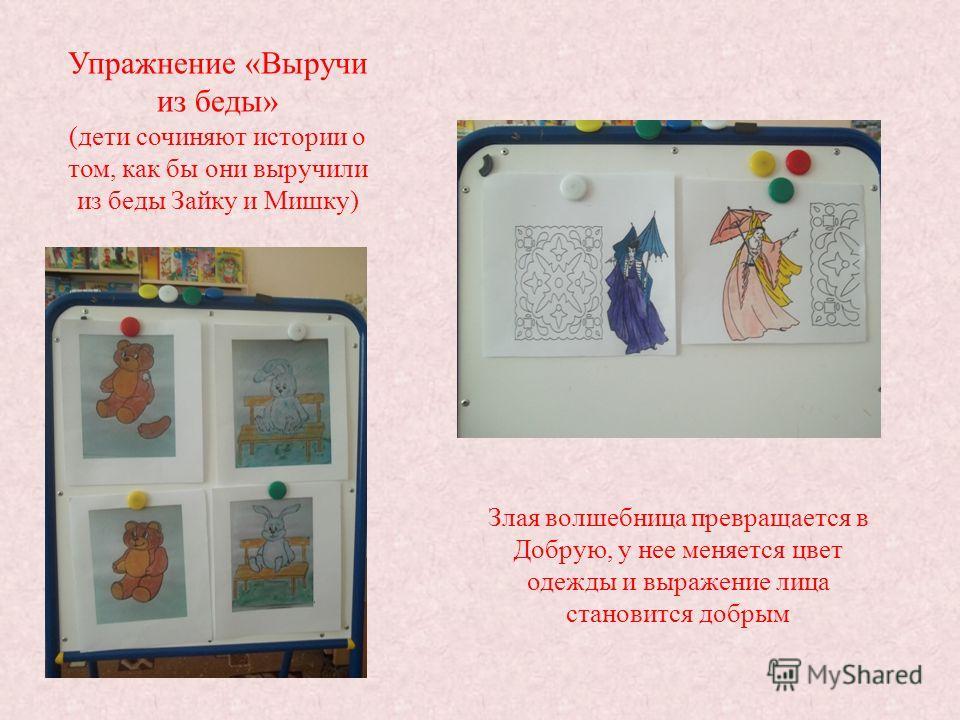 Упражнение «Выручи из беды» (дети сочиняют истории о том, как бы они выручили из беды Зайку и Мишку) Злая волшебница превращается в Добрую, у нее меняется цвет одежды и выражение лица становится добрым