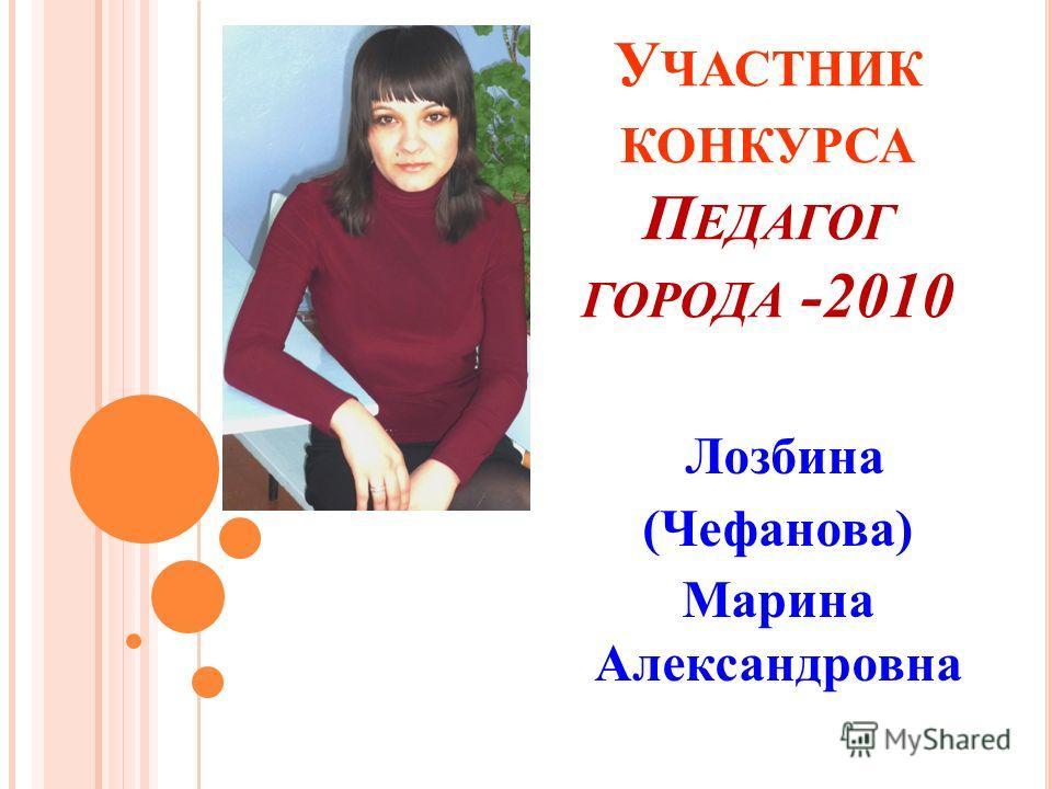 У ЧАСТНИК КОНКУРСА П ЕДАГОГ ГОРОДА -2010 Лозбина (Чефанова) Марина Александровна