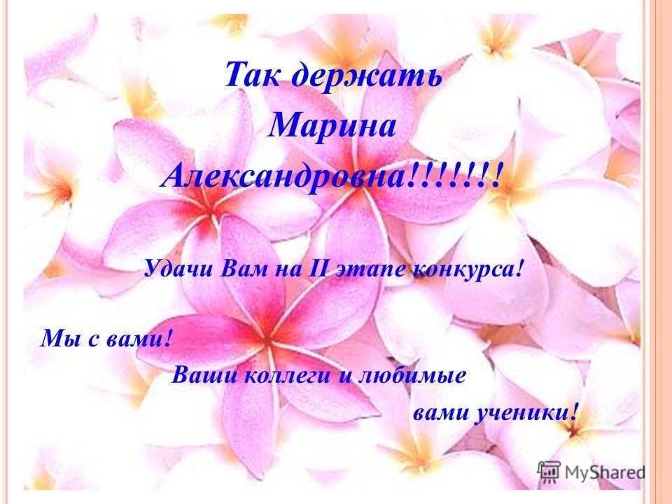 Так держать Марина Александровна!!!!!!! Удачи Вам на II этапе конкурса! Мы с вами! Ваши коллеги и любимые вами ученики!