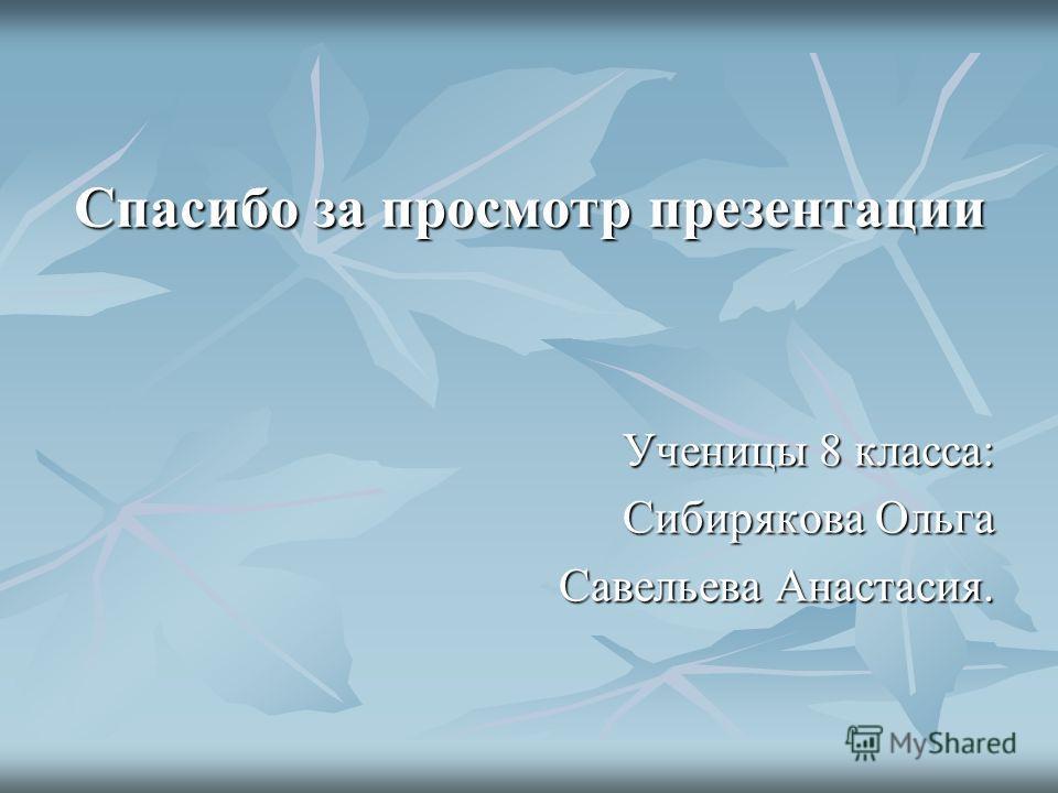 Спасибо за просмотр презентации Ученицы 8 класса: Сибирякова Ольга Савельева Анастасия.