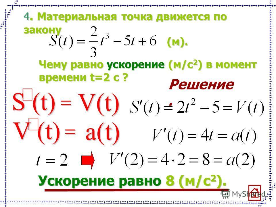 4. Материальная точка движется по закону (м). Чему равно ускорение (м/с 2 ) в момент времени t=2 с ? Решение. S (t) V(t) a(t) Ускорение равно8 (м/с 2 ). Ускорение равно 8 (м/с 2 ).