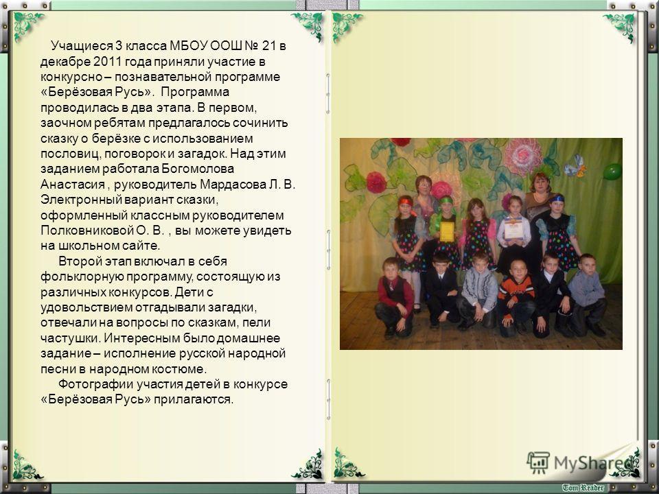 Учащиеся 3 класса МБОУ ООШ 21 в декабре 2011 года приняли участие в конкурсно – познавательной программе «Берёзовая Русь». Программа проводилась в два этапа. В первом, заочном ребятам предлагалось сочинить сказку о берёзке с использованием пословиц,