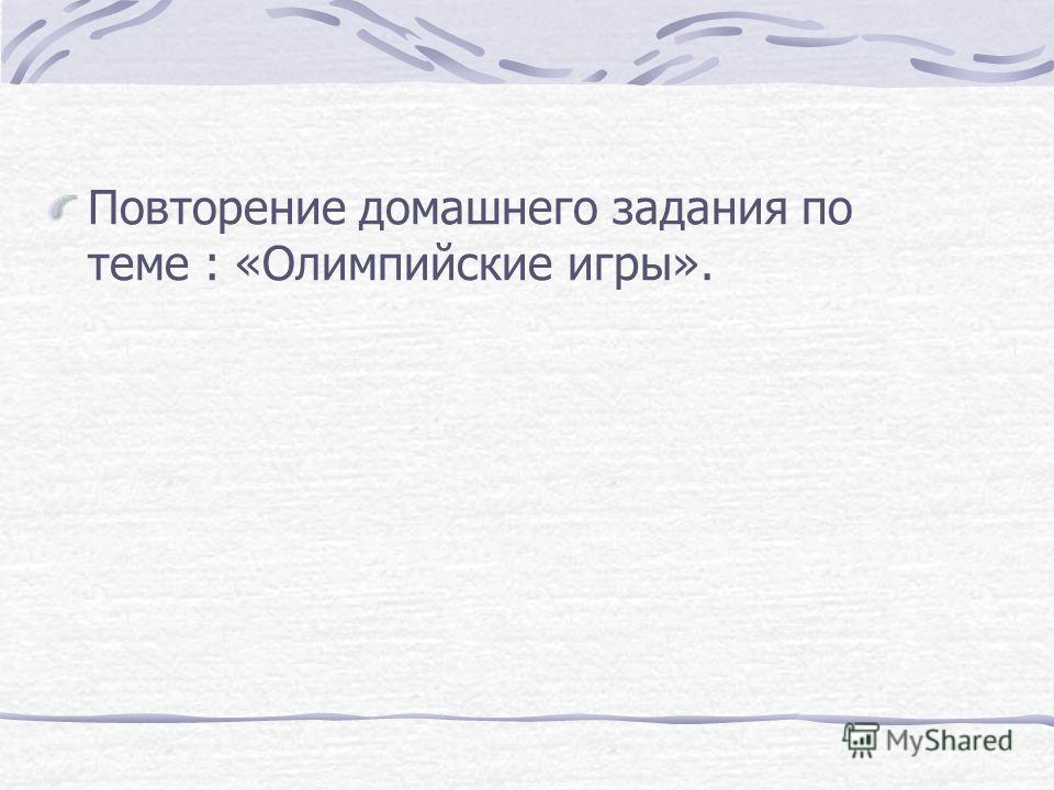 Повторение домашнего задания по теме : «Олимпийские игры».