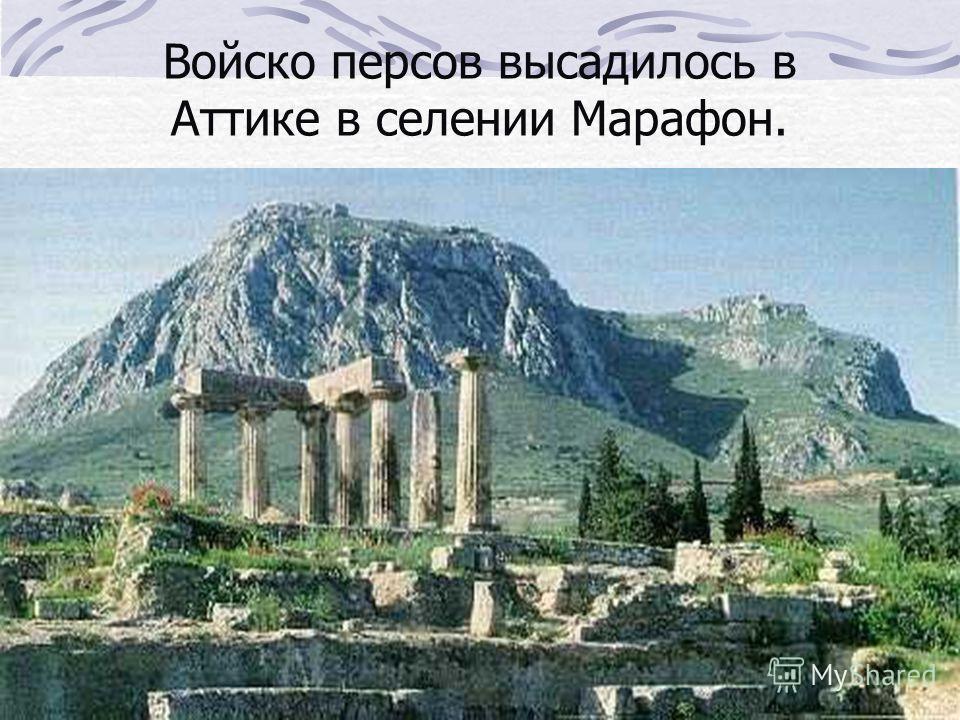 Войско персов высадилось в Аттике в селении Марафон.