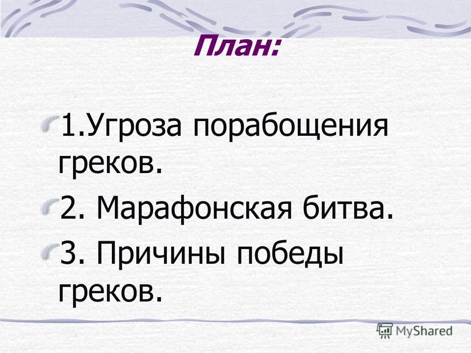 План: 1.Угроза порабощения греков. 2. Марафонская битва. 3. Причины победы греков.