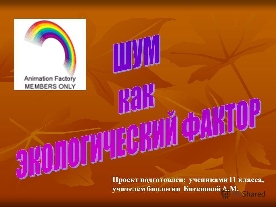 Проект подготовлен: учениками 11 класса, учителем биологии Бисеновой А.М.