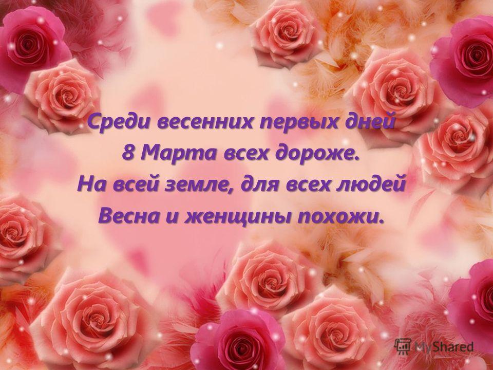 Среди весенних первых дней 8 Марта всех дороже. На всей земле, для всех людей Весна и женщины похожи.