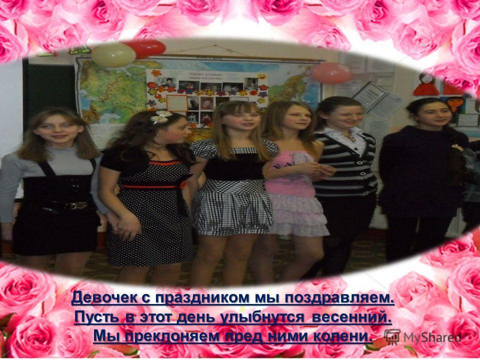 Девочек с праздником мы поздравляем. Пусть в этот день улыбнутся весенний. Мы преклоняем пред ними колени.
