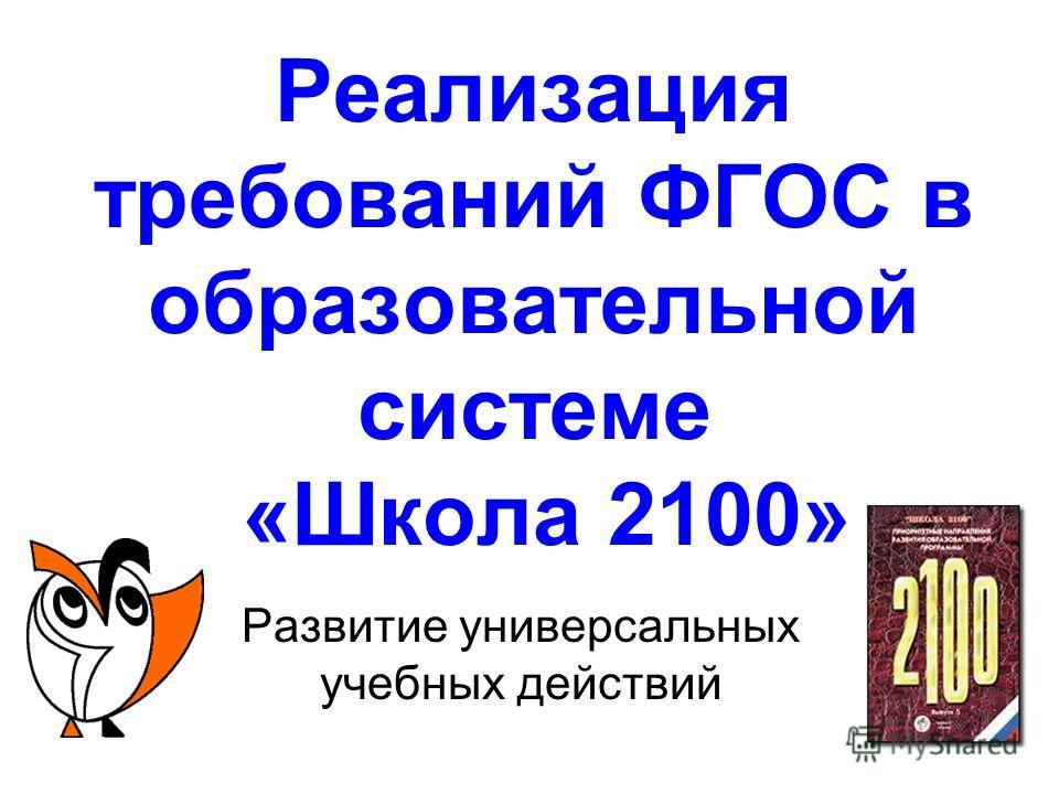 Реализация требований ФГОС в образовательной системе «Школа 2100» Развитие универсальных учебных действий
